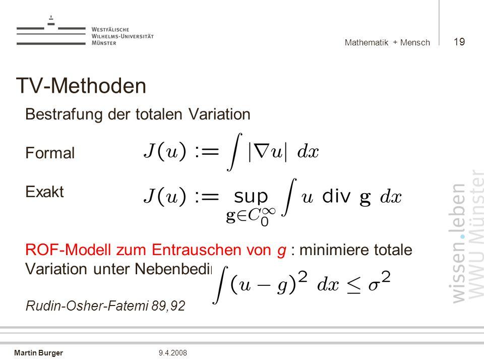 Martin Burger Mathematik + Mensch 19 9.4.2008 TV-Methoden Bestrafung der totalen Variation Formal Exakt ROF-Modell zum Entrauschen von g : minimiere totale Variation unter Nebenbedingung Rudin-Osher-Fatemi 89,92