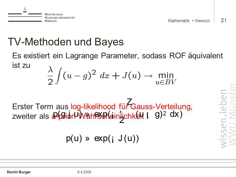 Martin Burger Mathematik + Mensch 21 9.4.2008 TV-Methoden und Bayes Es existiert ein Lagrange Parameter, sodass ROF äquivalent ist zu Erster Term aus log-likelihood für Gauss-Verteilung, zweiter als a-priori Wahrscheinlichkeit .