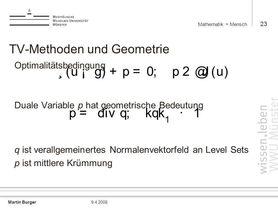 Martin Burger Mathematik + Mensch 23 9.4.2008 TV-Methoden und Geometrie Optimalitätsbedingung Duale Variable p hat geometrische Bedeutung q ist verallgemeinertes Normalenvektorfeld an Level Sets p ist mittlere Krümmung ¸ ( u ¡ g ) + p = 0 ; p 2 @ J ( u ) p = d i vq ; k q k 1 · 1