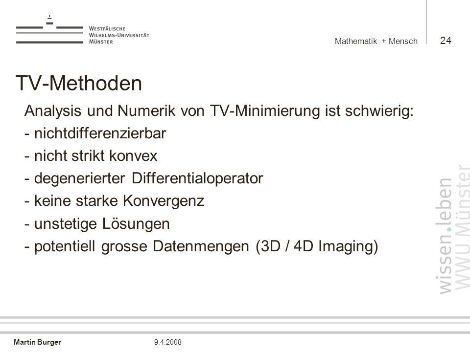 Martin Burger Mathematik + Mensch 24 9.4.2008 TV-Methoden Analysis und Numerik von TV-Minimierung ist schwierig: - nichtdifferenzierbar - nicht strikt konvex - degenerierter Differentialoperator - keine starke Konvergenz - unstetige Lösungen - potentiell grosse Datenmengen (3D / 4D Imaging)