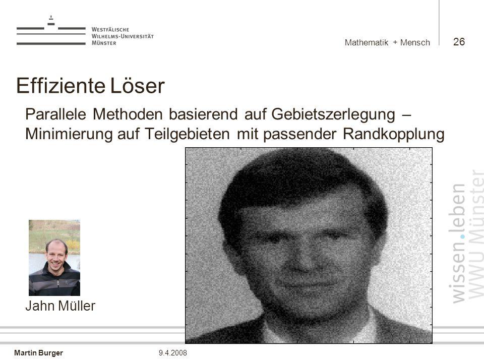 Martin Burger Mathematik + Mensch 26 9.4.2008 Effiziente Löser Parallele Methoden basierend auf Gebietszerlegung – Minimierung auf Teilgebieten mit passender Randkopplung Jahn Müller