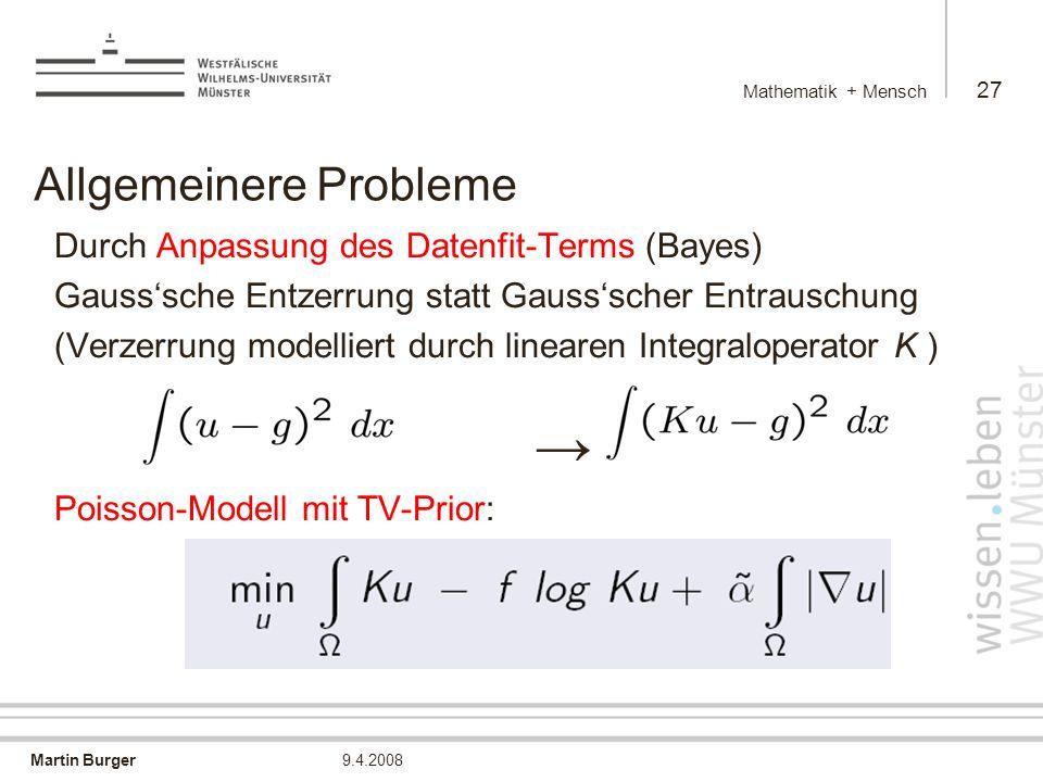 Martin Burger Mathematik + Mensch 27 9.4.2008 Allgemeinere Probleme Durch Anpassung des Datenfit-Terms (Bayes) Gauss'sche Entzerrung statt Gauss'scher Entrauschung (Verzerrung modelliert durch linearen Integraloperator K ) → Poisson-Modell mit TV-Prior: