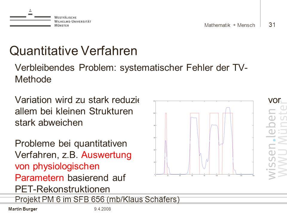 Martin Burger Mathematik + Mensch 31 9.4.2008 Quantitative Verfahren Verbleibendes Problem: systematischer Fehler der TV- Methode Variation wird zu stark reduziert, quantitative Werte können vor allem bei kleinen Strukturen stark abweichen Probleme bei quantitativen Verfahren, z.B.