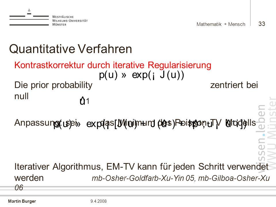 Martin Burger Mathematik + Mensch 33 9.4.2008 Quantitative Verfahren Kontrastkorrektur durch iterative Regularisierung Die prior probability zentriert bei null Anpassung: sei das Minimum des Poisson-TV Modells Iterativer Algorithmus, EM-TV kann für jeden Schritt verwendet werden mb-Osher-Goldfarb-Xu-Yin 05, mb-Gilboa-Osher-Xu 06 p ( u ) » exp ( ¡ J ( u )) ^ u 1 p ( u ) » exp ( ¡ [ J ( u ) + J ( ^ u 1 ) + h ^ p 1 ; u ¡ ^ u 1 i])