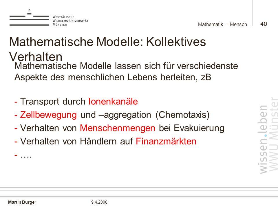Martin Burger Mathematik + Mensch 40 9.4.2008 Mathematische Modelle: Kollektives Verhalten Mathematische Modelle lassen sich für verschiedenste Aspekte des menschlichen Lebens herleiten, zB - Transport durch Ionenkanäle - Zellbewegung und –aggregation (Chemotaxis) - Verhalten von Menschenmengen bei Evakuierung - Verhalten von Händlern auf Finanzmärkten - ….