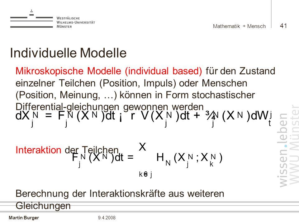Martin Burger Mathematik + Mensch 41 9.4.2008 Individuelle Modelle Mikroskopische Modelle (individual based) für den Zustand einzelner Teilchen (Position, Impuls) oder Menschen (Position, Meinung, …) können in Form stochastischer Differential-gleichungen gewonnen werden Interaktion der Teilchen Berechnung der Interaktionskräfte aus weiteren Gleichungen d X N j = F N j ( X N ) d t ¡ rV ( X N j ) d t + ¾ N j ( X N ) d W j t F N j ( X N ) d t = X k6 = j H N ( X N j ; X N k )