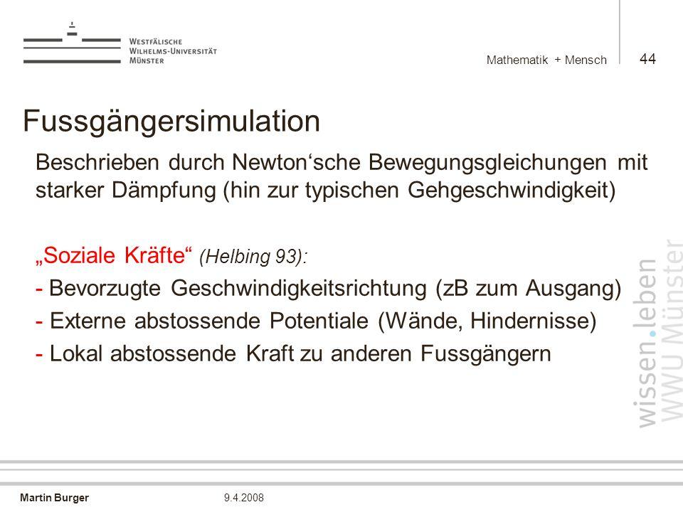 """Martin Burger Mathematik + Mensch 44 9.4.2008 Fussgängersimulation Beschrieben durch Newton'sche Bewegungsgleichungen mit starker Dämpfung (hin zur typischen Gehgeschwindigkeit) """"Soziale Kräfte (Helbing 93): - Bevorzugte Geschwindigkeitsrichtung (zB zum Ausgang) - Externe abstossende Potentiale (Wände, Hindernisse) - Lokal abstossende Kraft zu anderen Fussgängern"""