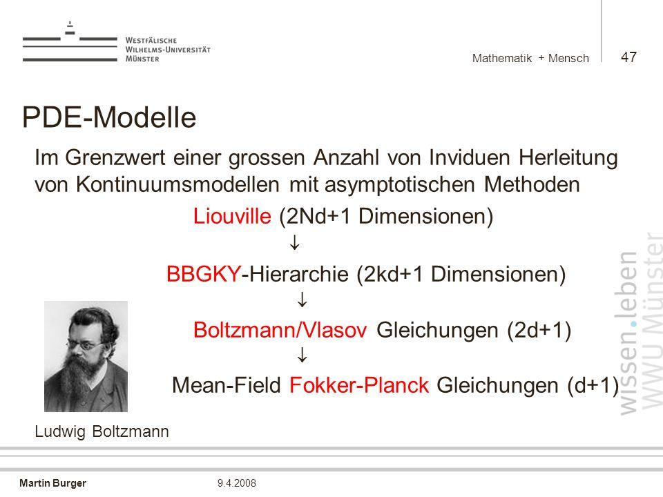 Martin Burger Mathematik + Mensch 47 9.4.2008 PDE-Modelle Im Grenzwert einer grossen Anzahl von Inviduen Herleitung von Kontinuumsmodellen mit asymptotischen Methoden Liouville (2Nd+1 Dimensionen)  BBGKY-Hierarchie (2kd+1 Dimensionen)  Boltzmann/Vlasov Gleichungen (2d+1)  Mean-Field Fokker-Planck Gleichungen (d+1) Ludwig Boltzmann