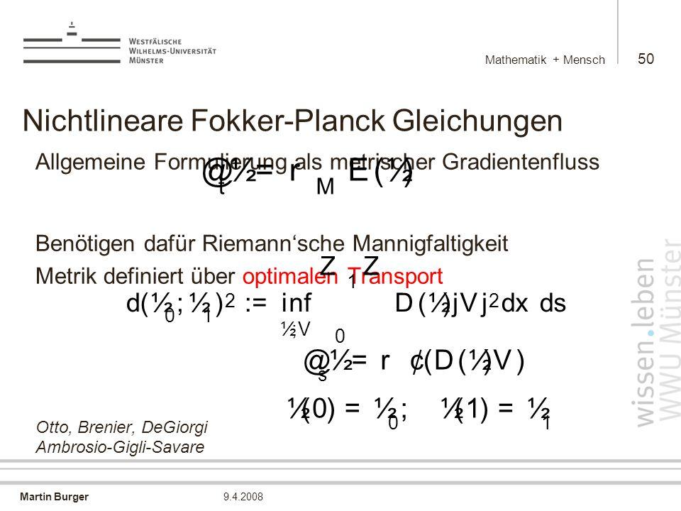 Martin Burger Mathematik + Mensch 50 9.4.2008 Nichtlineare Fokker-Planck Gleichungen Allgemeine Formulierung als metrischer Gradientenfluss Benötigen dafür Riemann'sche Mannigfaltigkeit Metrik definiert über optimalen Transport Otto, Brenier, DeGiorgi Ambrosio-Gigli-Savare @ t ½ = r M E ( ½ ) d ( ½ 0 ; ½ 1 ) 2 : = i n f ½ ; V Z 1 0 Z D ( ½ )j V j 2 d x d s ½ ( 0 ) = ½ 0 ; ½ ( 1 ) = ½ 1 @ s ½ = r ¢ ( D ( ½ ) V )