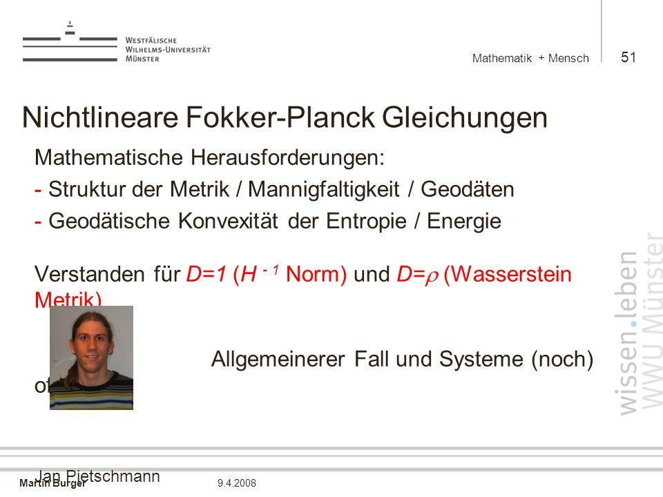 Martin Burger Mathematik + Mensch 51 9.4.2008 Nichtlineare Fokker-Planck Gleichungen Mathematische Herausforderungen: - Struktur der Metrik / Mannigfaltigkeit / Geodäten - Geodätische Konvexität der Entropie / Energie Verstanden für D=1 (H - 1 Norm) und D=  (Wasserstein Metrik) Allgemeinerer Fall und Systeme (noch) offen Jan Pietschmann