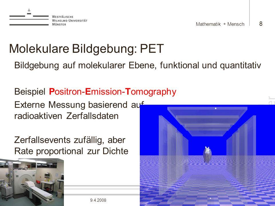 Martin Burger Mathematik + Mensch 8 9.4.2008 Molekulare Bildgebung: PET Bildgebung auf molekularer Ebene, funktional und quantitativ Beispiel Positron-Emission-Tomography Externe Messung basierend auf radioaktiven Zerfallsdaten Zerfallsevents zufällig, aber Rate proportional zur Dichte
