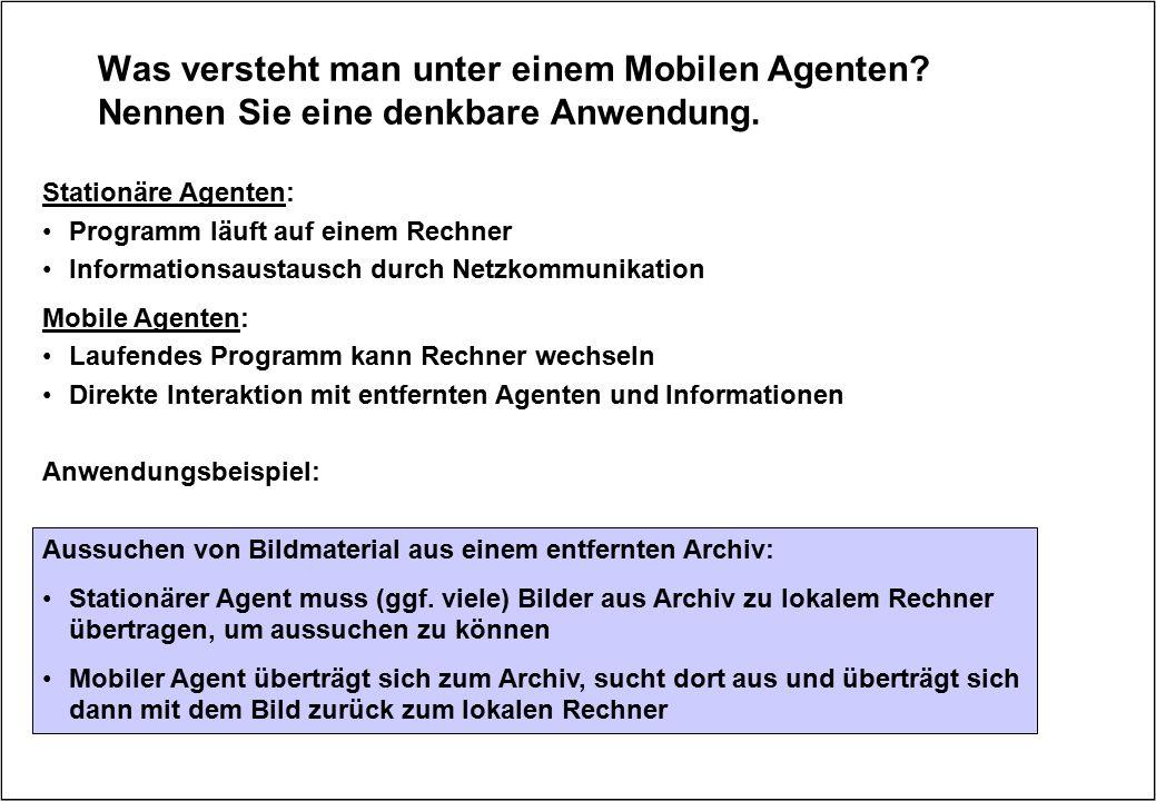 Was versteht man unter einem Mobilen Agenten? Nennen Sie eine denkbare Anwendung. Stationäre Agenten: Programm läuft auf einem Rechner Informationsaus