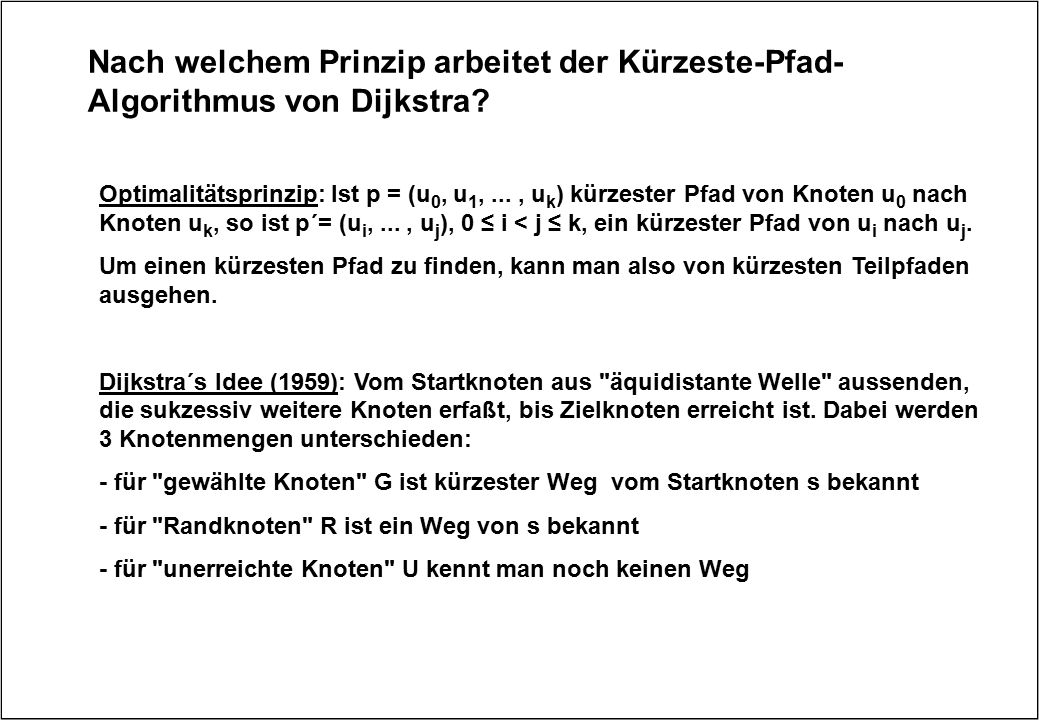 Nach welchem Prinzip arbeitet der Kürzeste-Pfad- Algorithmus von Dijkstra? Optimalitätsprinzip: Ist p = (u 0, u 1,..., u k ) kürzester Pfad von Knoten