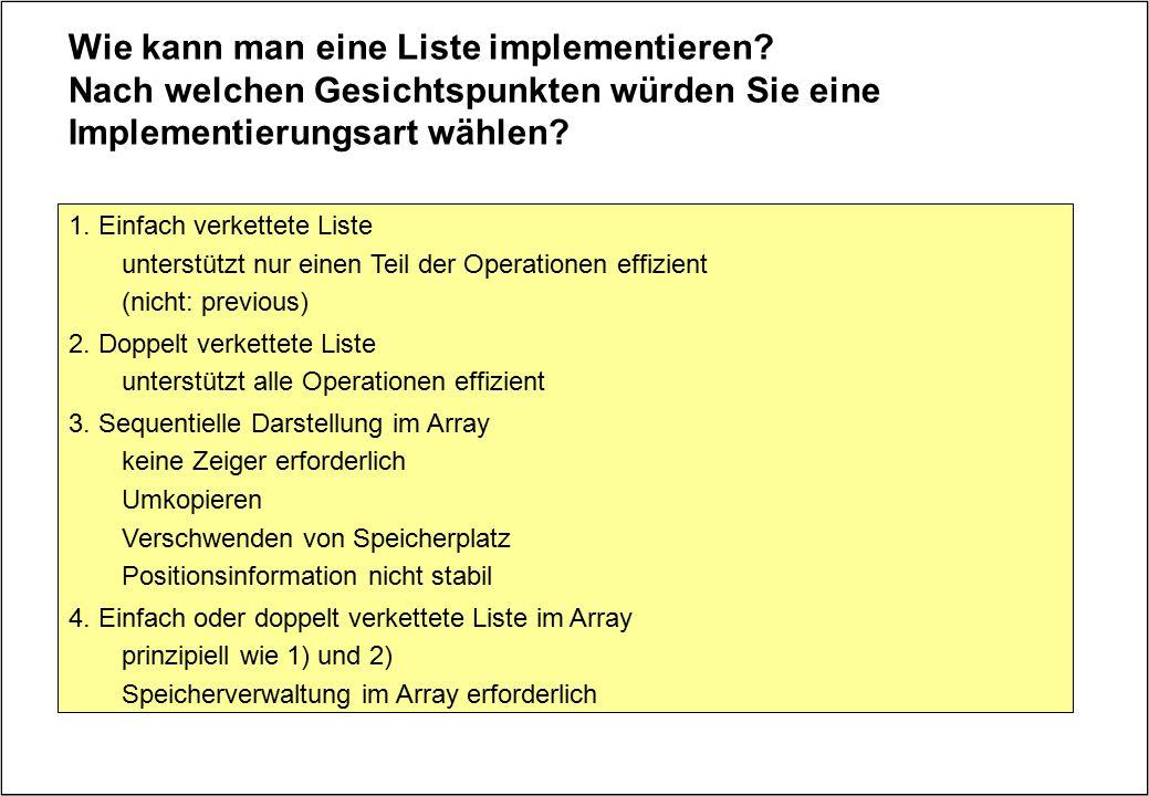 Wie kann man eine Liste implementieren? Nach welchen Gesichtspunkten würden Sie eine Implementierungsart wählen? 1. Einfach verkettete Liste unterstüt