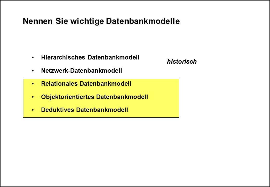Nennen Sie wichtige Datenbankmodelle Hierarchisches Datenbankmodell Netzwerk-Datenbankmodell Relationales Datenbankmodell Objektorientiertes Datenbank