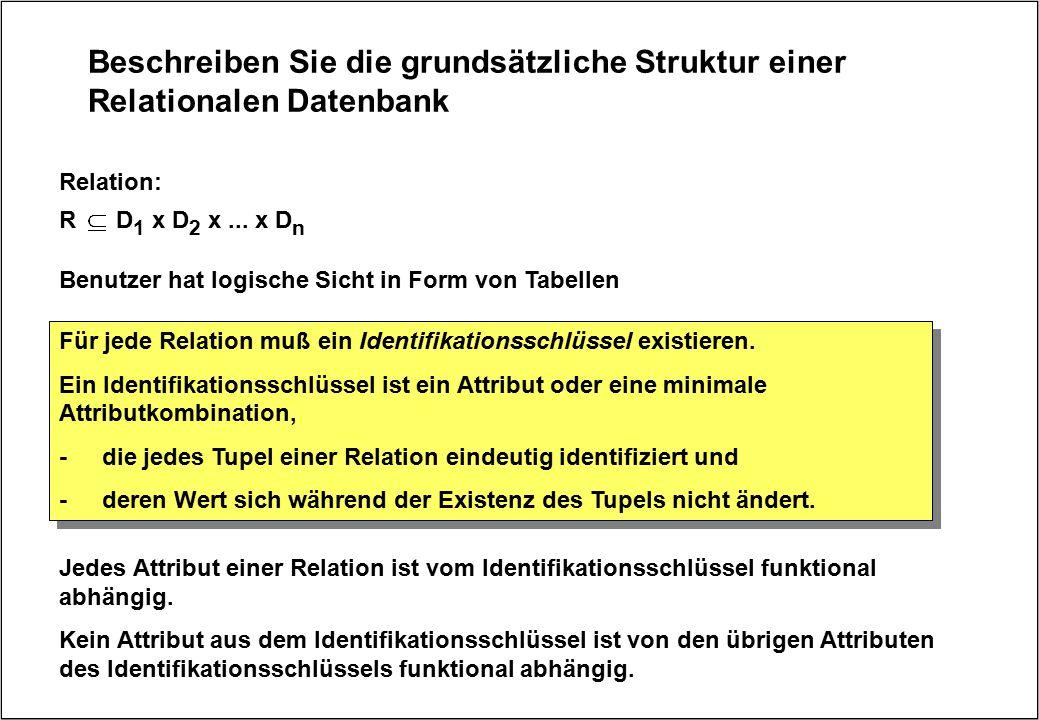 Beschreiben Sie die grundsätzliche Struktur einer Relationalen Datenbank Benutzer hat logische Sicht in Form von Tabellen R D 1 x D 2 x... x D n Relat