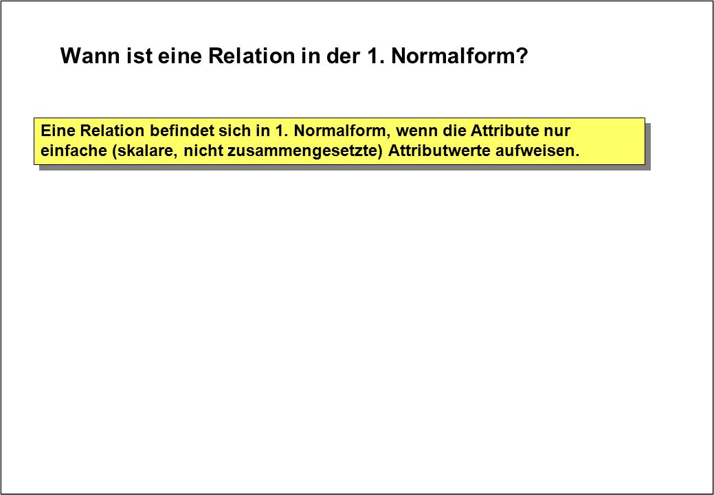 Wann ist eine Relation in der 1. Normalform? Eine Relation befindet sich in 1. Normalform, wenn die Attribute nur einfache (skalare, nicht zusammenges