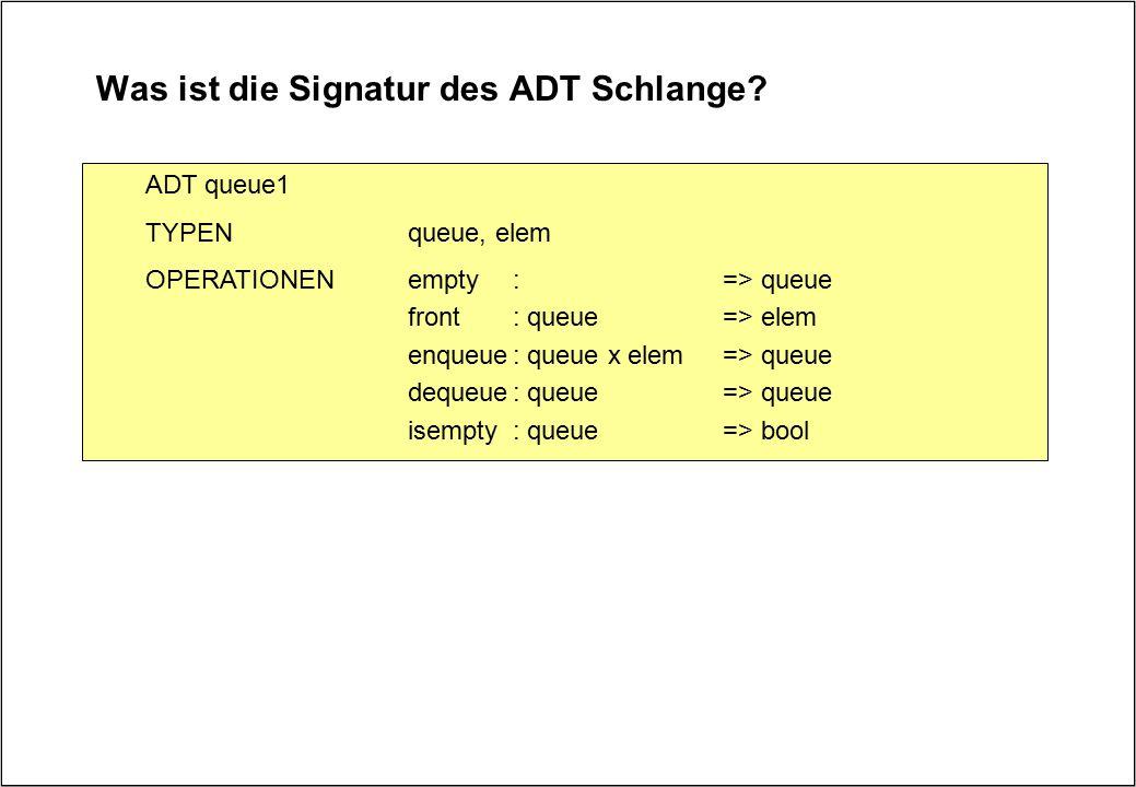 Was ist die Signatur des ADT Schlange? ADT queue1 TYPENqueue, elem OPERATIONENempty:=> queue front: queue=> elem enqueue: queue x elem=> queue dequeue