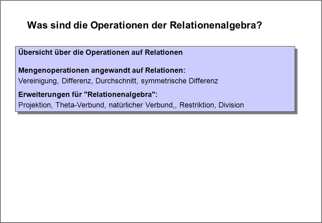 Was sind die Operationen der Relationenalgebra? Übersicht über die Operationen auf Relationen Mengenoperationen angewandt auf Relationen: Vereinigung,
