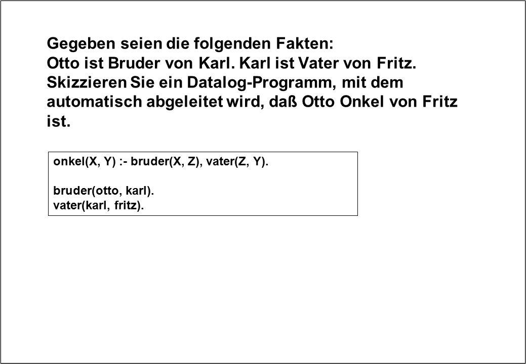 Gegeben seien die folgenden Fakten: Otto ist Bruder von Karl. Karl ist Vater von Fritz. Skizzieren Sie ein Datalog-Programm, mit dem automatisch abgel
