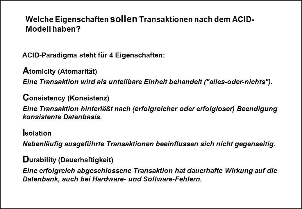 Welche Eigenschaften sollen Transaktionen nach dem ACID- Modell haben? ACID-Paradigma steht für 4 Eigenschaften: A tomicity (Atomarität) Eine Transakt