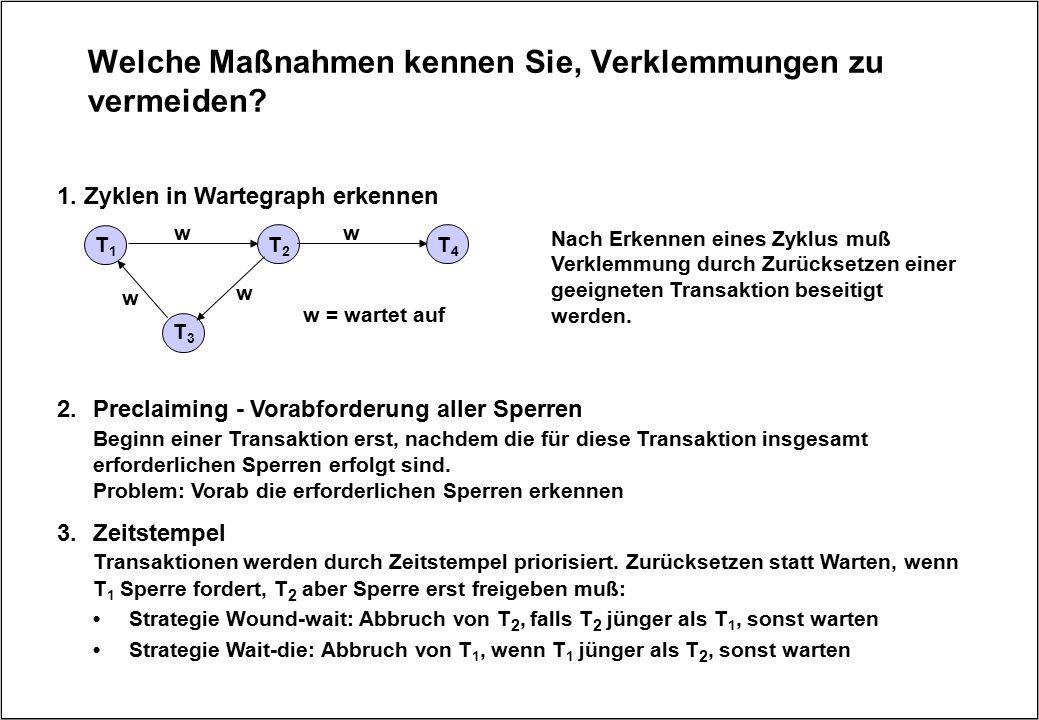 Welche Maßnahmen kennen Sie, Verklemmungen zu vermeiden? 1. Zyklen in Wartegraph erkennen T1T1 T2T2 T3T3 w = wartet auf w w w T4T4 w Nach Erkennen ein