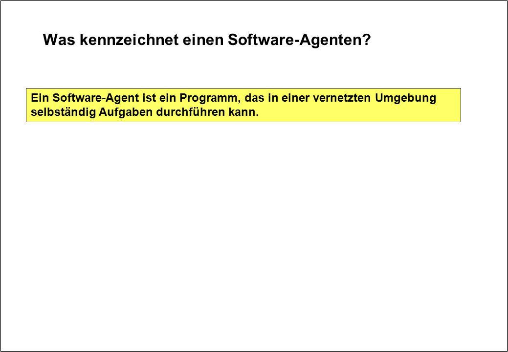 Was kennzeichnet einen Software-Agenten? Ein Software-Agent ist ein Programm, das in einer vernetzten Umgebung selbständig Aufgaben durchführen kann.