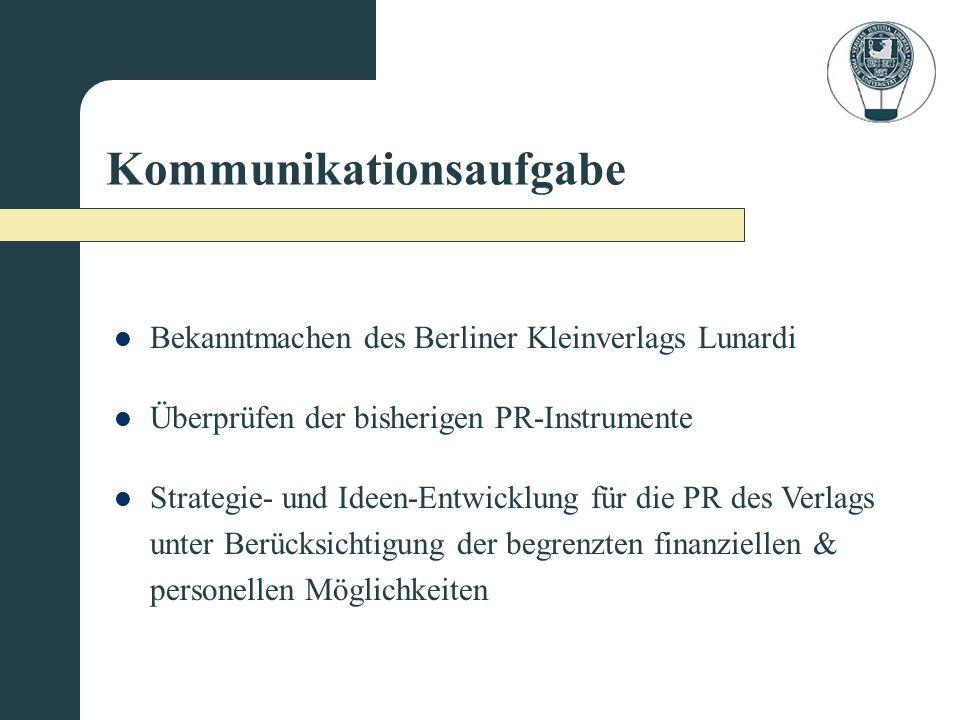 Kommunikationsaufgabe Bekanntmachen des Berliner Kleinverlags Lunardi Überprüfen der bisherigen PR-Instrumente Strategie- und Ideen-Entwicklung für die PR des Verlags unter Berücksichtigung der begrenzten finanziellen & personellen Möglichkeiten