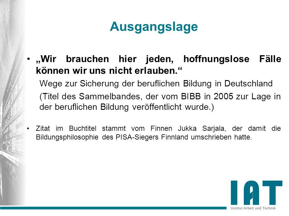 """Ausgangslage """"Wir brauchen hier jeden, hoffnungslose Fälle können wir uns nicht erlauben. Wege zur Sicherung der beruflichen Bildung in Deutschland (Titel des Sammelbandes, der vom BIBB in 2005 zur Lage in der beruflichen Bildung veröffentlicht wurde.) Zitat im Buchtitel stammt vom Finnen Jukka Sarjala, der damit die Bildungsphilosophie des PISA-Siegers Finnland umschrieben hatte."""