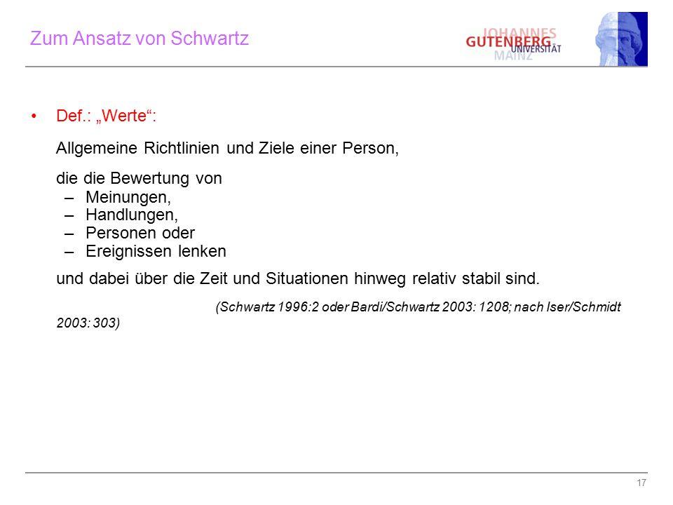 """17 Zum Ansatz von Schwartz Def.: """"Werte"""": Allgemeine Richtlinien und Ziele einer Person, die die Bewertung von –Meinungen, –Handlungen, –Personen oder"""