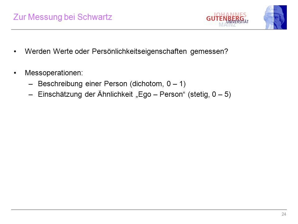 24 Zur Messung bei Schwartz Werden Werte oder Persönlichkeitseigenschaften gemessen? Messoperationen: –Beschreibung einer Person (dichotom, 0 – 1) –Ei