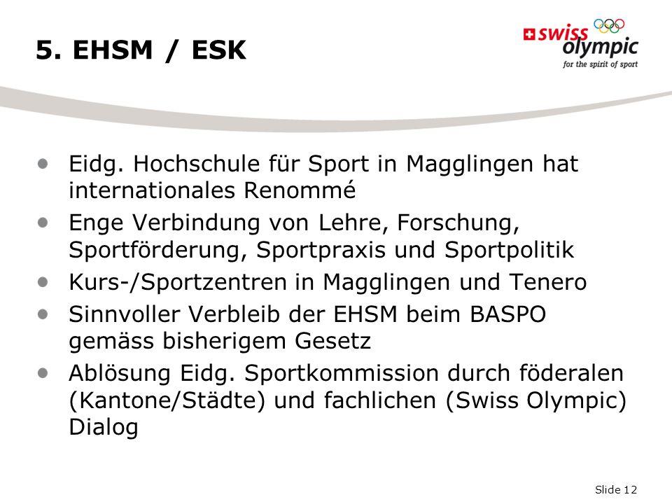 Slide 12 5. EHSM / ESK Eidg. Hochschule für Sport in Magglingen hat internationales Renommé Enge Verbindung von Lehre, Forschung, Sportförderung, Spor