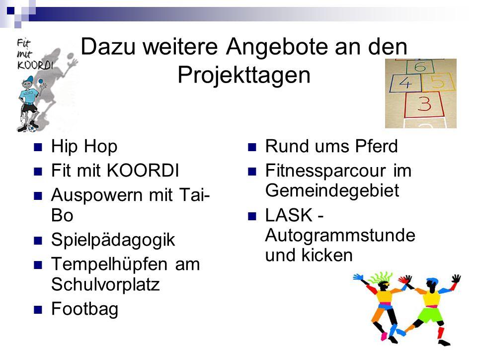Dazu weitere Angebote an den Projekttagen Hip Hop Fit mit KOORDI Auspowern mit Tai- Bo Spielpädagogik Tempelhüpfen am Schulvorplatz Footbag Rund ums Pferd Fitnessparcour im Gemeindegebiet LASK - Autogrammstunde und kicken