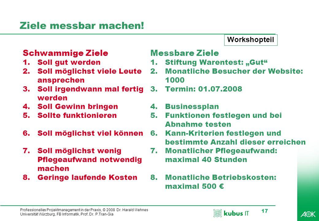 Professionelles Projektmanagement in der Praxis, © 2008 Dr. Harald Wehnes Universität Würzburg, FB Informatik, Prof. Dr. P.Tran-Gia 17 Ziele messbar m