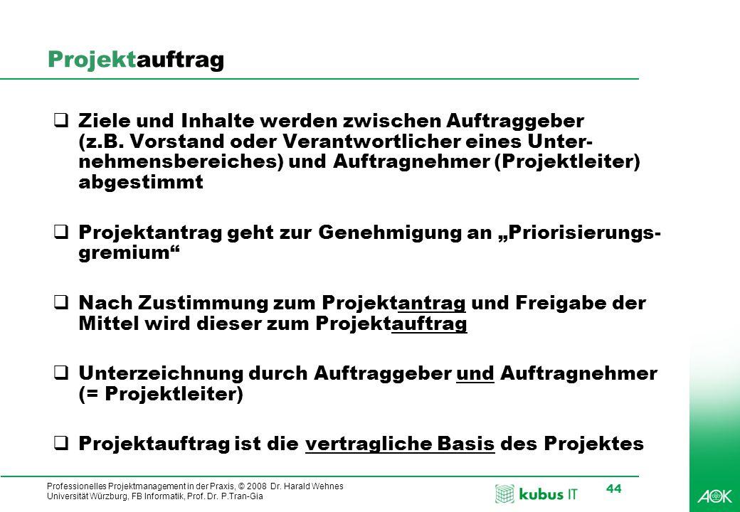 Professionelles Projektmanagement in der Praxis, © 2008 Dr. Harald Wehnes Universität Würzburg, FB Informatik, Prof. Dr. P.Tran-Gia 44 Projektauftrag