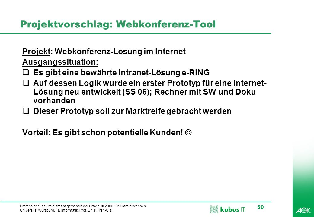 Professionelles Projektmanagement in der Praxis, © 2008 Dr. Harald Wehnes Universität Würzburg, FB Informatik, Prof. Dr. P.Tran-Gia 50 Projektvorschla