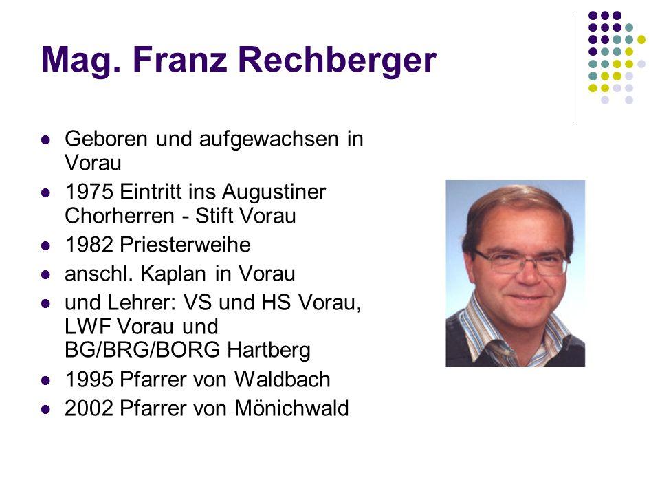 Mag. Franz Rechberger Geboren und aufgewachsen in Vorau 1975 Eintritt ins Augustiner Chorherren - Stift Vorau 1982 Priesterweihe anschl. Kaplan in Vor