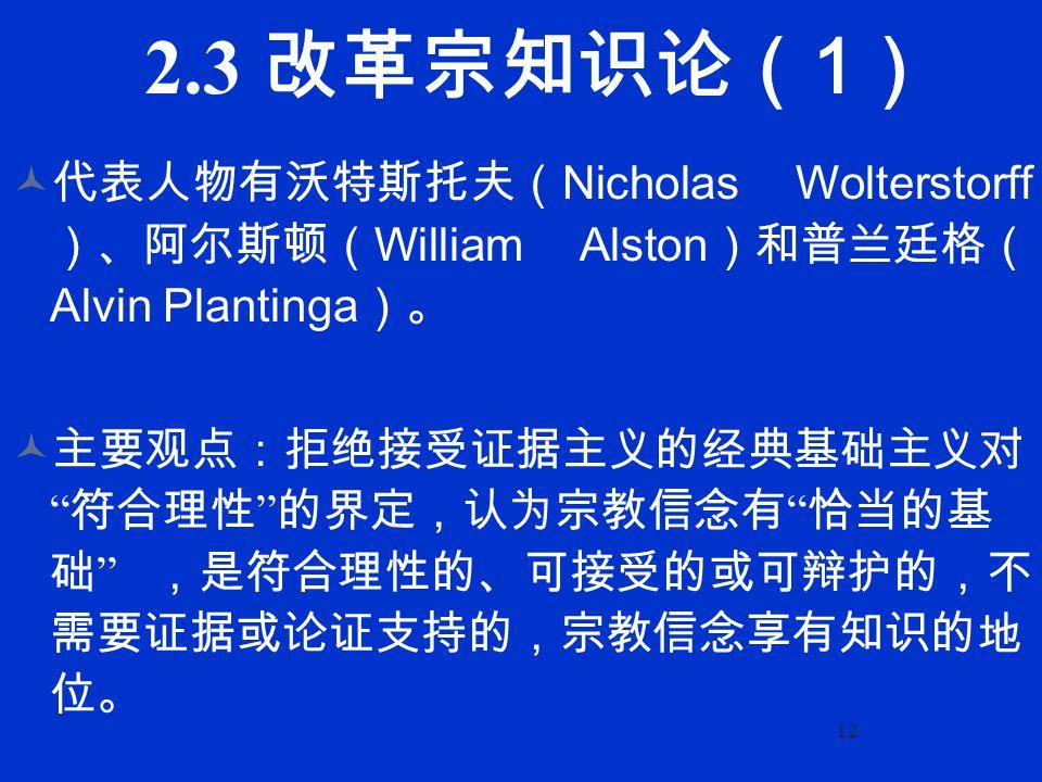 12 2.3 改革宗知识论( 1 ) 代表人物有沃特斯托夫( Nicholas Wolterstorff )、阿尔斯顿( William Alston )和普兰廷格( Alvin Plantinga )。 主要观点:拒绝接受证据主义的经典基础主义对 符合理性 的界定,认为宗教信念有 恰当的基 础 ,是符合理性的、可接受的或可辩护的,不 需要证据或论证支持的,宗教信念享有知识的地 位。