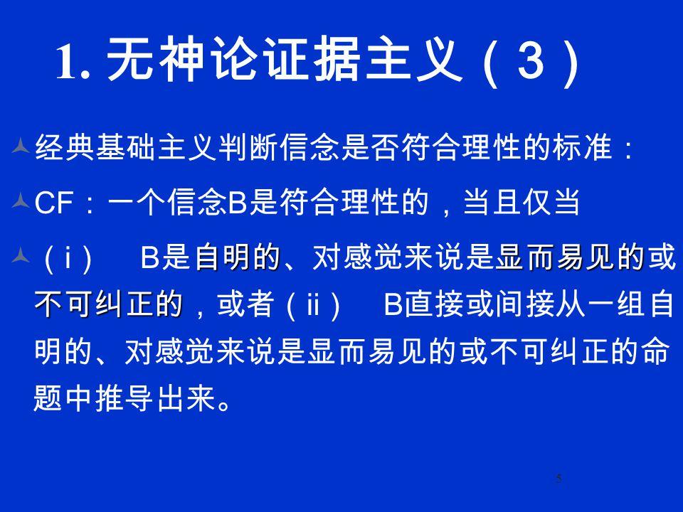 5 1. 无神论证据主义( 3 ) 经典基础主义判断信念是否符合理性的标准: CF :一个信念 B 是符合理性的,当且仅当 自明的显而易见的 不可纠正的 (ⅰ) B 是自明的、对感觉来说是显而易见的或 不可纠正的,或者(ⅱ) B 直接或间接从一组自 明的、对感觉来说是显而易见的或不可纠正的命 题中推