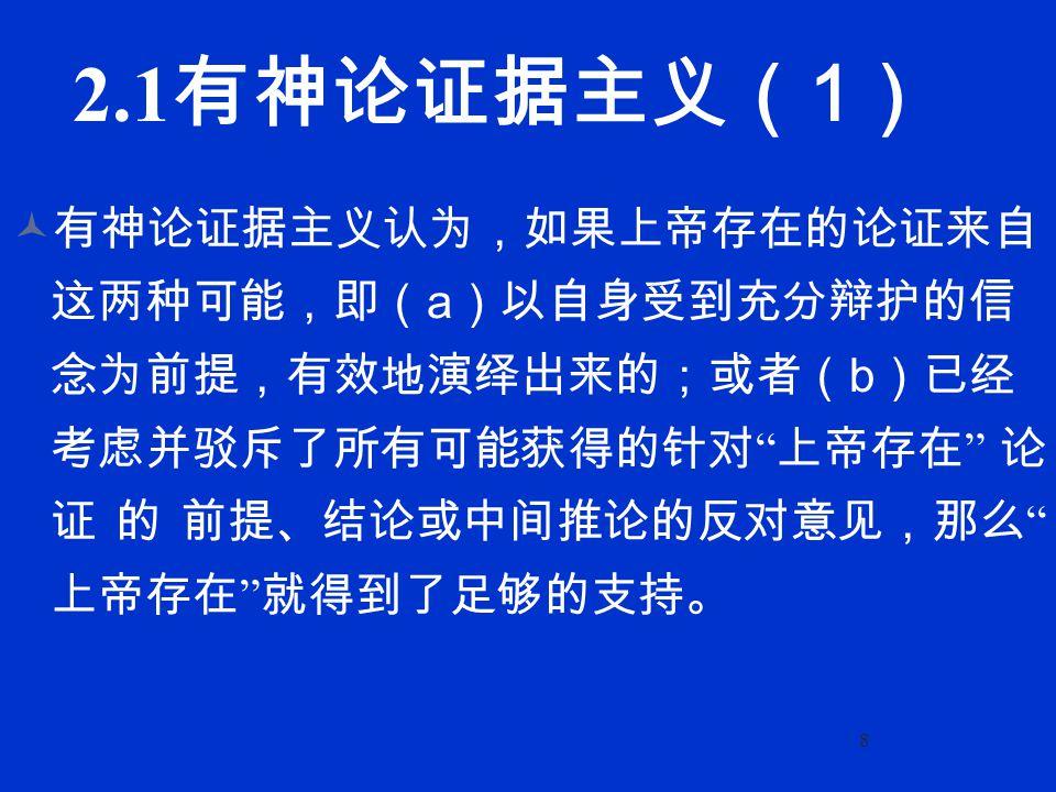 8 2.1 有神论证据主义( 1 ) 有神论证据主义认为,如果上帝存在的论证来自 这两种可能,即( a )以自身受到充分辩护的信 念为前提,有效地演绎出来的;或者( b )已经 考虑并驳斥了所有可能获得的针对 上帝存在 论 证的前提、结论或中间推论的反对意见,那么 上帝存在 就得到了足够的支持。