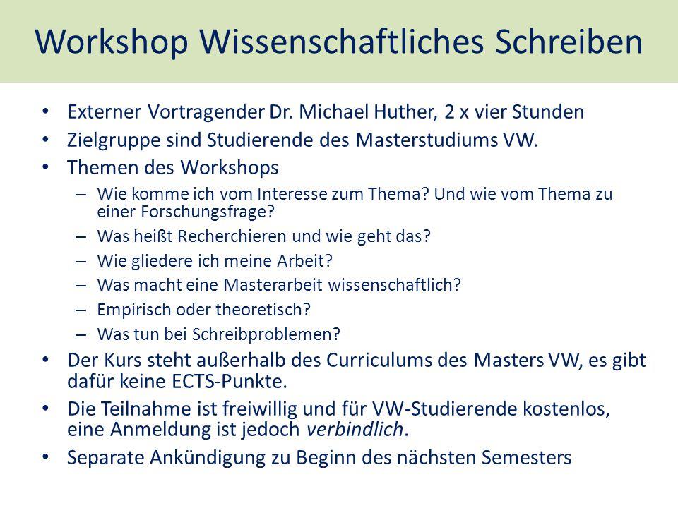 Workshop Wissenschaftliches Schreiben Externer Vortragender Dr. Michael Huther, 2 x vier Stunden Zielgruppe sind Studierende des Masterstudiums VW. Th