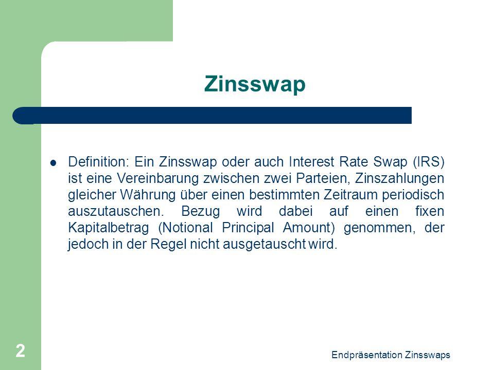 Endpräsentation Zinsswaps 2 Zinsswap Definition: Ein Zinsswap oder auch Interest Rate Swap (IRS) ist eine Vereinbarung zwischen zwei Parteien, Zinszah