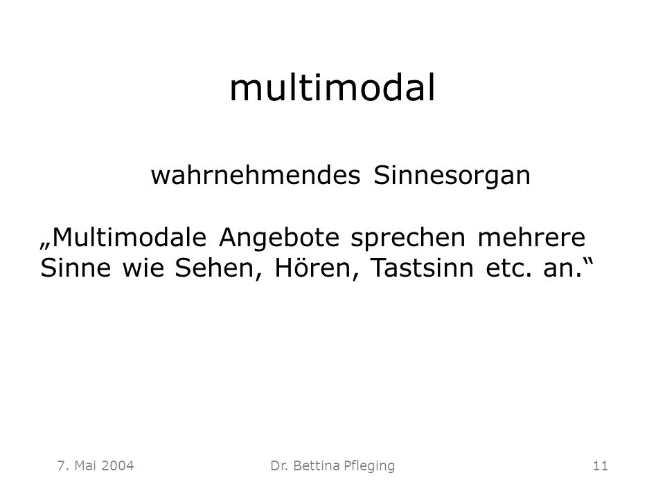 "7. Mai 2004Dr. Bettina Pfleging11 multimodal wahrnehmendes Sinnesorgan ""Multimodale Angebote sprechen mehrere Sinne wie Sehen, Hören, Tastsinn etc. an"