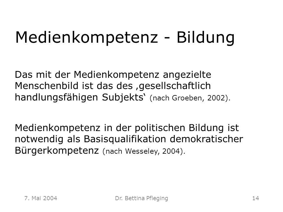 7. Mai 2004Dr. Bettina Pfleging14 Medienkompetenz - Bildung Medienkompetenz in der politischen Bildung ist notwendig als Basisqualifikation demokratis