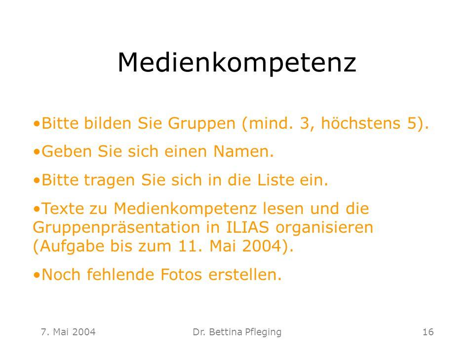 7. Mai 2004Dr. Bettina Pfleging16 Medienkompetenz Bitte bilden Sie Gruppen (mind. 3, höchstens 5). Geben Sie sich einen Namen. Bitte tragen Sie sich i