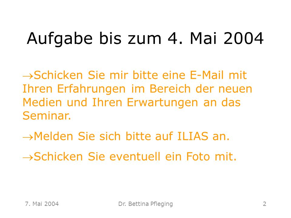 7. Mai 2004Dr. Bettina Pfleging2 Aufgabe bis zum 4. Mai 2004 Schicken Sie mir bitte eine E-Mail mit Ihren Erfahrungen im Bereich der neuen Medien und