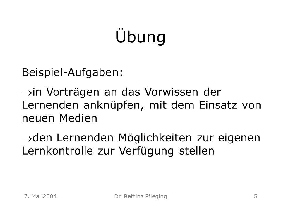7. Mai 2004Dr. Bettina Pfleging5 Übung Beispiel-Aufgaben: in Vorträgen an das Vorwissen der Lernenden anknüpfen, mit dem Einsatz von neuen Medien de