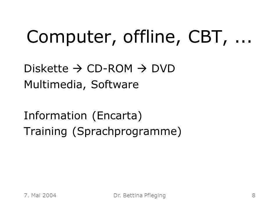 7. Mai 2004Dr. Bettina Pfleging8 Computer, offline, CBT,... Diskette  CD-ROM  DVD Multimedia, Software Information (Encarta) Training (Sprachprogram