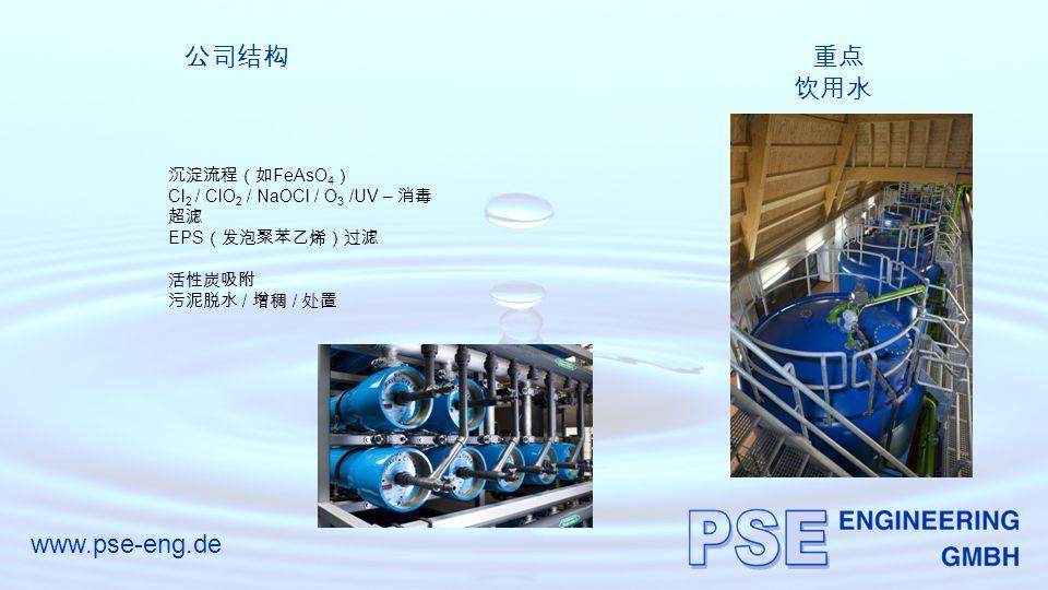 www.pse-eng.de 公司结构重点 饮用水 沉淀流程(如 FeAsO 4 ) Cl 2 / ClO 2 / NaOCl / O 3 /UV – 消毒 超滤 EPS (发泡聚苯乙烯)过滤 活性炭吸附 污泥脱水 / 增稠 / 处置