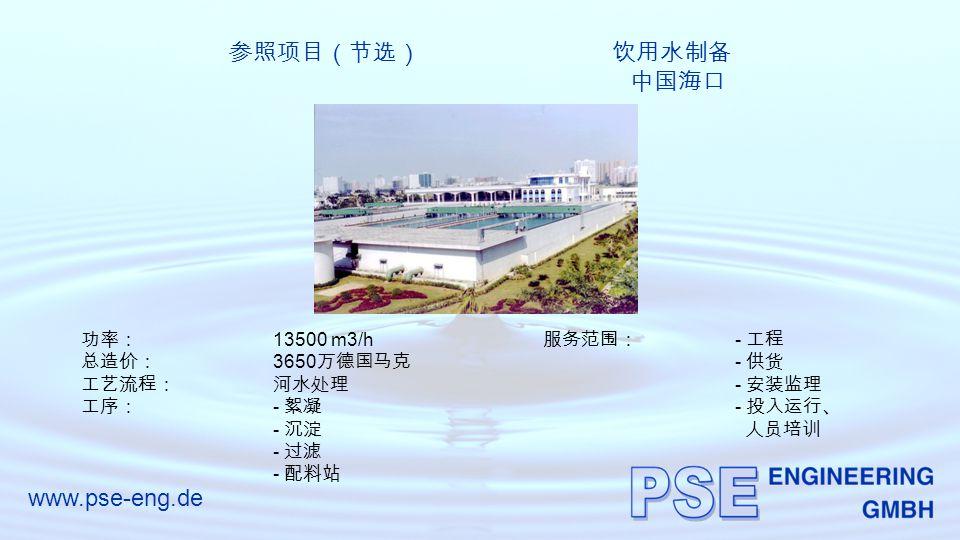 www.pse-eng.de 参照项目(节选) 饮用水制备 中国海口 功率: 13500 m3/h 总造价: 3650 万德国马克 工艺流程:河水处理 工序: - 絮凝 - 沉淀 - 过滤 - 配料站 服务范围: - 工程 - 供货 - 安装监理 - 投入运行、 人员培训